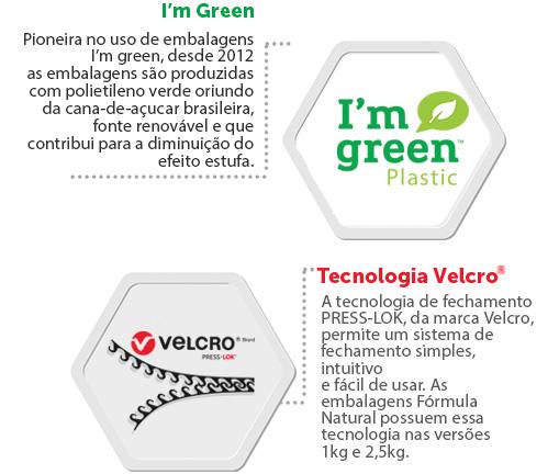 I'm Green: Pioneira no uso de embalagens I'm green, desde 2012 as embalagens são produzidas com polietileno verde oriundo da cana-de-açúcar brasileira, fonte renovável e que contribui para a diminuição do efeito estufa. Tecnologia velcro: A tecnologia de fechamento PRESS-LOK, da marca Velcro, permite um sistema de fechamento simples , intuitivo e fácil de usar. As embalagens Fórmula Natural possuem essa tecnologia nas versões 1kg e 2,5kg.